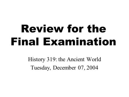 Review for the Final Examination History 319: the Ancient World Tuesday, December 07, 2004.