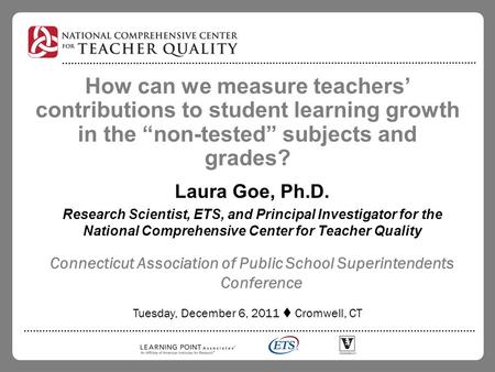 "How can we measure teachers' contributions to student learning growth in the ""non-tested"" subjects and grades? Laura Goe, Ph.D. Research Scientist, ETS,"