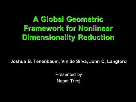 A Global Geometric Framework for Nonlinear Dimensionality Reduction Joshua B. Tenenbaum, Vin de Silva, John C. Langford Presented by Napat Triroj.