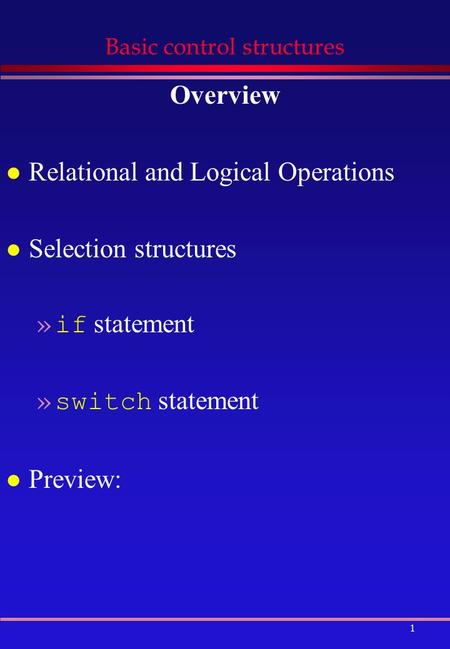 1 Basic control structures Overview l Relational and Logical Operations l Selection structures »if statement »switch statement l Preview: