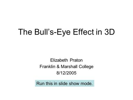 The Bull's-Eye Effect in 3D Elizabeth Praton Franklin & Marshall College 8/12/2005 Run this in slide show mode.