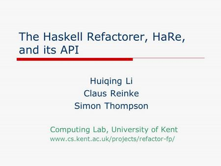 The Haskell Refactorer, HaRe, and its API Huiqing Li Claus Reinke Simon Thompson Computing Lab, University of Kent www.cs.kent.ac.uk/projects/refactor-fp/