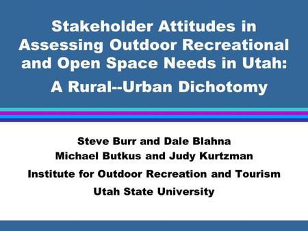 Stakeholder Attitudes in Assessing Outdoor Recreational and Open Space Needs in Utah: A Rural--Urban Dichotomy Steve Burr and Dale Blahna Michael Butkus.