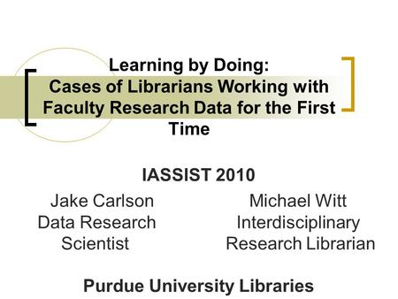 Learning by Doing: Cases of Librarians Working with Faculty Research Data for the First Time IASSIST 2010 Jake CarlsonMichael Witt Data Research Interdisciplinary.