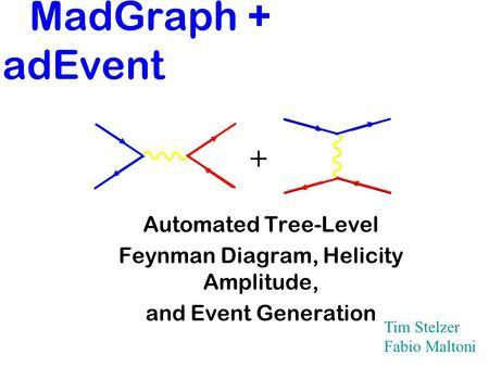 MadGraph + MadEvent Automated Tree-Level Feynman Diagram, Helicity Amplitude, and Event Generation + Tim Stelzer Fabio Maltoni.