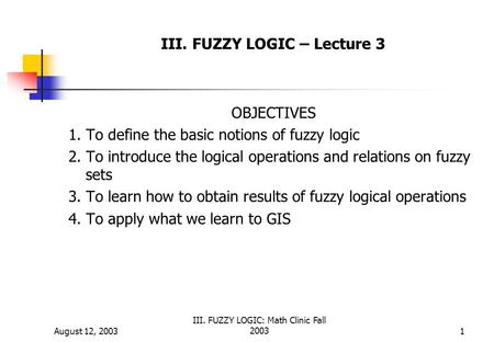 August 12, 2003 III. FUZZY LOGIC: Math Clinic Fall 20031 III. FUZZY LOGIC – Lecture 3 OBJECTIVES 1. To define the basic notions of fuzzy logic 2. To introduce.