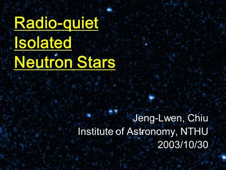 Radio-quiet Isolated Neutron Stars Jeng-Lwen, Chiu Institute of Astronomy, NTHU 2003/10/30.