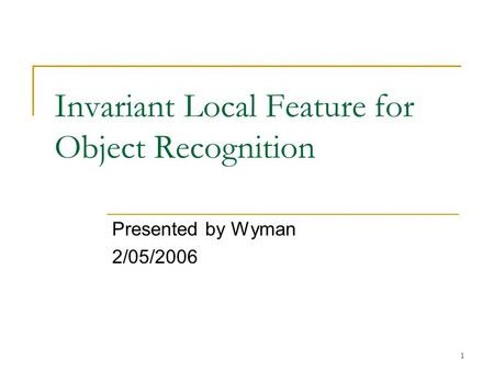 1 Invariant Local Feature for Object Recognition Presented by Wyman 2/05/2006.