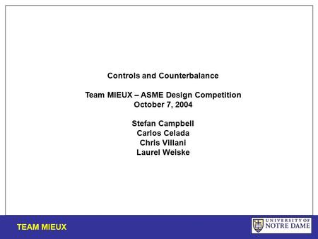 Controls and Counterbalance Team MIEUX – ASME Design Competition October 7, 2004 Stefan Campbell Carlos Celada Chris Villani Laurel Weiske TEAM MIEUX.
