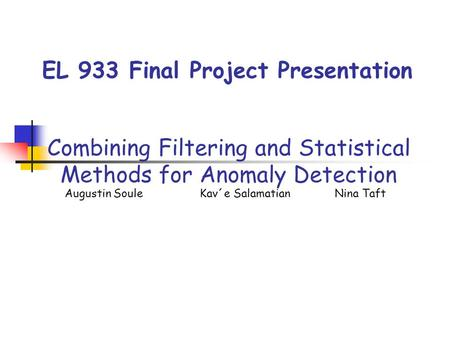 EL 933 Final Project Presentation Combining Filtering and Statistical Methods for Anomaly Detection Augustin Soule Kav´e SalamatianNina Taft.