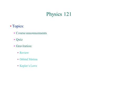 Physics 121 Topics: Course announcements Quiz Gravitation: Review Orbital Motion Kepler's Laws.