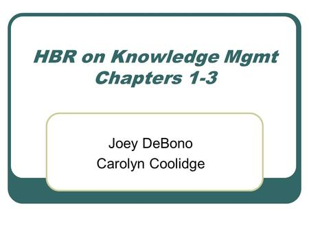 HBR on Knowledge Mgmt Chapters 1-3 Joey DeBono Carolyn Coolidge.