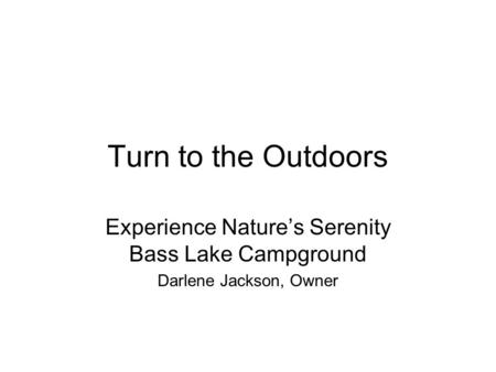 Turn to the Outdoors Experience Nature's Serenity Bass Lake Campground Darlene Jackson, Owner.