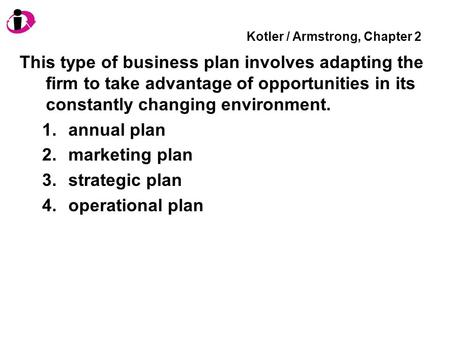 Kotler / Armstrong, Chapter 2 This type of business plan involves adapting the firm to take advantage of opportunities in its constantly changing environment.
