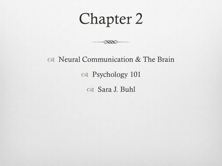 Chapter 2  Neural Communication & The Brain  Psychology 101  Sara J. Buhl.