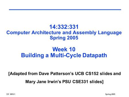 331 W10.1Spring 2005 14:332:331 Computer Architecture and Assembly Language Spring 2005 Week 10 Building a Multi-Cycle Datapath [Adapted from Dave Patterson's.