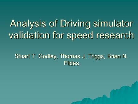 Analysis of Driving simulator validation for speed research Stuart T. Godley, Thomas J. Triggs, Brian N. Fildes.
