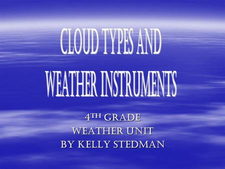 4th Grade 4 th Grade Weather Unit By Kelly Stedman.