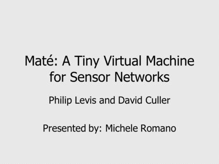 Maté: A Tiny Virtual Machine for Sensor Networks Philip Levis and David Culler Presented by: Michele Romano.