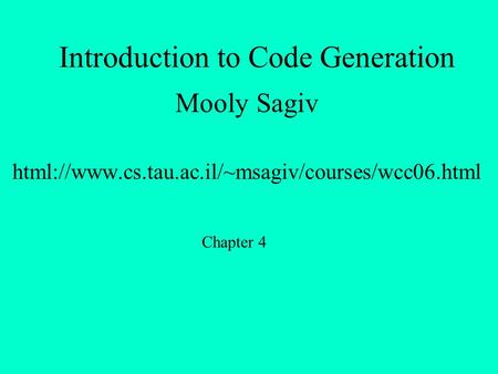 Introduction to Code Generation Mooly Sagiv html://www.cs.tau.ac.il/~msagiv/courses/wcc06.html Chapter 4.