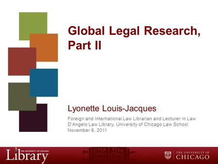 Global Legal Research, Part II Lyonette Louis-Jacques Foreign and International Law Librarian and Lecturer in Law D'Angelo Law Library, University of Chicago.
