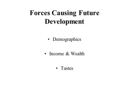 Forces Causing Future Development Demographics Income & Wealth Tastes.