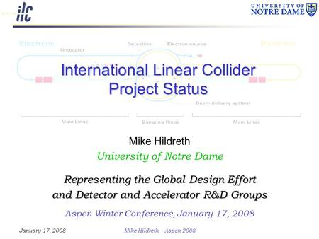 January 17, 2008Mike Hildreth – Aspen 2008 International Linear Collider Project Status Mike Hildreth University of Notre Dame Representing the Global.