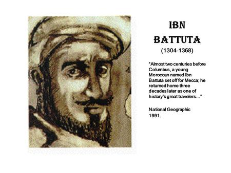 "IBN BATTUTA (1304-1368) ""Almost two centuries before Columbus, a young Moroccan named Ibn Battuta set off for Mecca; he returned home three decades later."