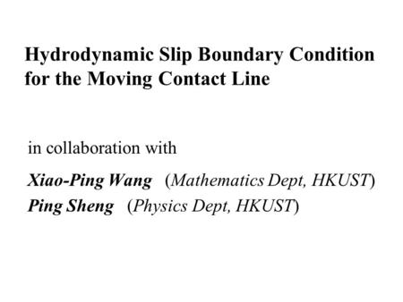Hydrodynamic Slip Boundary Condition for the Moving Contact Line in collaboration with Xiao-Ping Wang (Mathematics Dept, HKUST) Ping Sheng (Physics Dept,