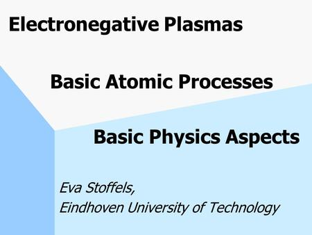 Electronegative Plasmas Basic Atomic Processes Basic Physics Aspects Eva Stoffels, Eindhoven University of Technology.