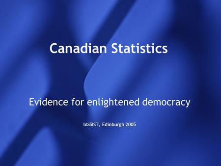 Canadian Statistics Evidence for enlightened democracy IASSIST, Edinburgh 2005.