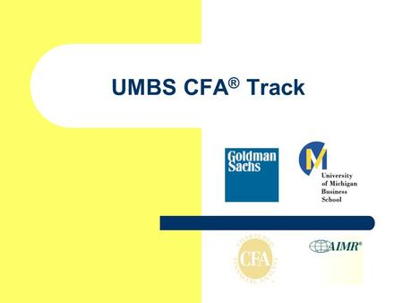 UMBS CFA ® Track. Session Outline Overview of CFA Program Who Should Consider CFA and Why Resources and Tips for Taking CFA at UMBS.
