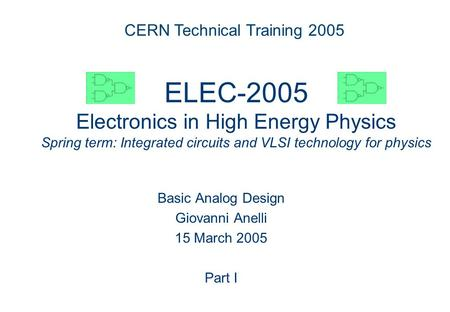 ELEC 2005 ELEC-2005 Electronics in High Energy Physics Spring term: Integrated circuits and VLSI technology for physics Basic Analog Design Giovanni Anelli.