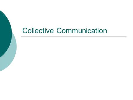 Collective Communication.  Collective communication is defined as communication that involves a group of processes  More restrictive than point to point.