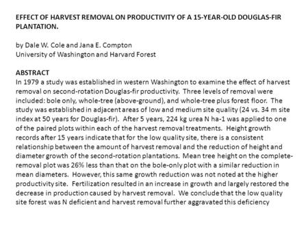 EFFECT OF HARVEST REMOVAL ON PRODUCTIVITY OF A 15-YEAR-OLD DOUGLAS-FIR PLANTATION. by Dale W. Cole and Jana E. Compton University of Washington and Harvard.