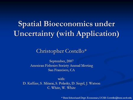 Spatial Bioeconomics under Uncertainty (with Application) Christopher Costello* September, 2007 American Fisheries Society Annual Meeting San Francisco,