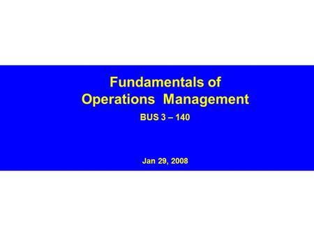 Fundamentals of Operations Management BUS 3 – 140 Jan 29, 2008.