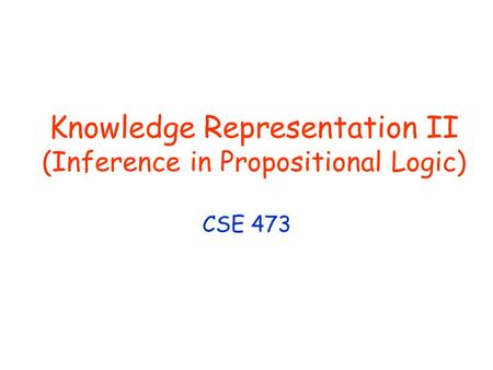 Knowledge Representation II (Inference in Propositional Logic) CSE 473.