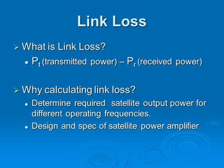 Link Loss  What is Link Loss? P t (transmitted power) – P r (received power) P t (transmitted power) – P r (received power)  Why calculating link loss?