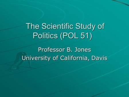 The Scientific Study of Politics (POL 51) Professor B. Jones University of California, Davis.