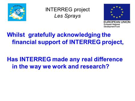 INTERREG project Les Sprays Whilst gratefully acknowledging the financial support of INTERREG project, Has INTERREG made any real difference in the way.