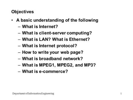 Department of Information Engineering 1 Objectives A basic understanding of the following –What is Internet? –What is client-server computing? –What is.