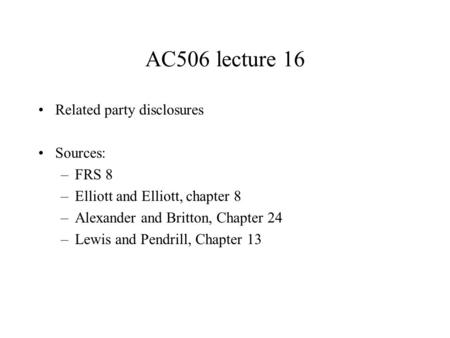 AC506 lecture 16 Related party disclosures Sources: –FRS 8 –Elliott and Elliott, chapter 8 –Alexander and Britton, Chapter 24 –Lewis and Pendrill, Chapter.