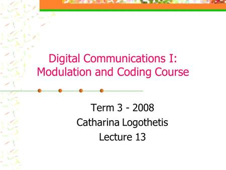 Digital Communications I: Modulation and Coding Course Term 3 - 2008 Catharina Logothetis Lecture 13.