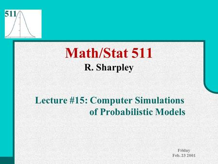 511 Friday Feb. 23 2001 Math/Stat 511 R. Sharpley Lecture #15: Computer Simulations of Probabilistic Models.