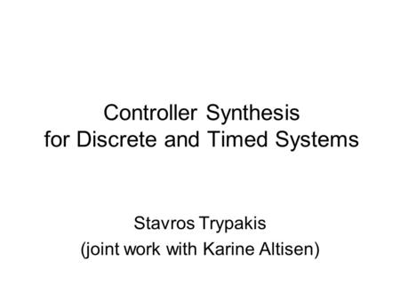 Controller Synthesis for Discrete and Timed Systems Stavros Trypakis (joint work with Karine Altisen)