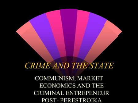 CRIME AND THE STATE COMMUNISM, MARKET ECONOMICS AND THE CRIMINAL ENTREPENEUR POST- PERESTROIKA.