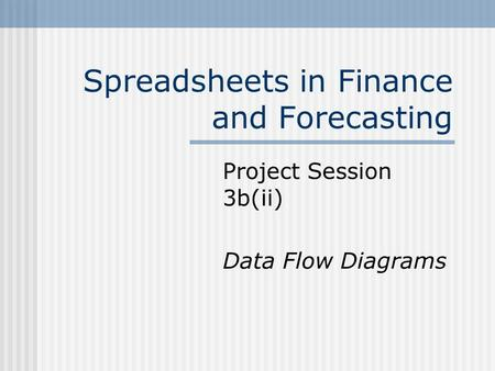 Spreadsheets in Finance and Forecasting Project Session 3b(ii) Data Flow Diagrams.
