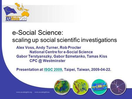 E-Social Science: scaling up social scientific investigations Alex Voss, Andy Turner, Rob Procter National Centre for e-Social Science Gabor Terstyanszky,