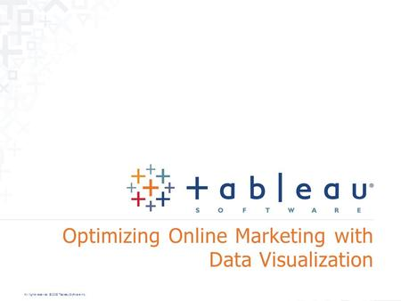 All rights reserved. © 2008 Tableau Software Inc. Optimizing Online Marketing with Data Visualization.